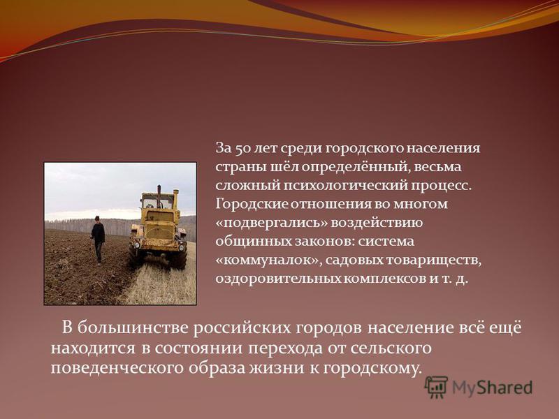 В большинстве российских городов население всё ещё находится в состоянии перехода от сельского поведенческого образа жизни к городскому. За 50 лет среди городского населения страны шёл определённый, весьма сложный психологический процесс. Городские о