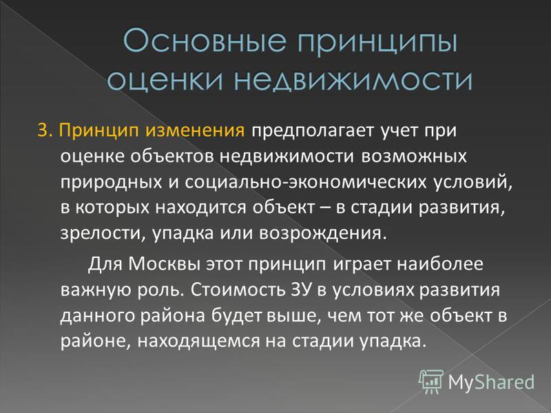3. Принцип изменения предполагает учет при оценке объектов недвижимости возможных природных и социально-экономических условий, в которых находится объект – в стадии развития, зрелости, упадка или возрождения. Для Москвы этот принцип играет наиболее в