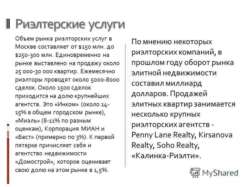 Риэлтерские услуги Объем рынка риэлтерских услуг в Москве составляет от $150 млн. до $250-300 млн. Единовременно на рынке выставлено на продажу около 25 000-30 000 квартир. Ежемесячно риэлторы проводят около 5000-8000 сделок. Около 1500 сделок приход