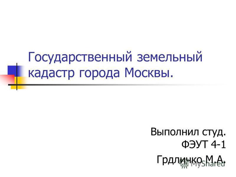 Государственный земельный кадастр города Москвы. Выполнил студ. ФЭУТ 4-1 Грдличко М.А.