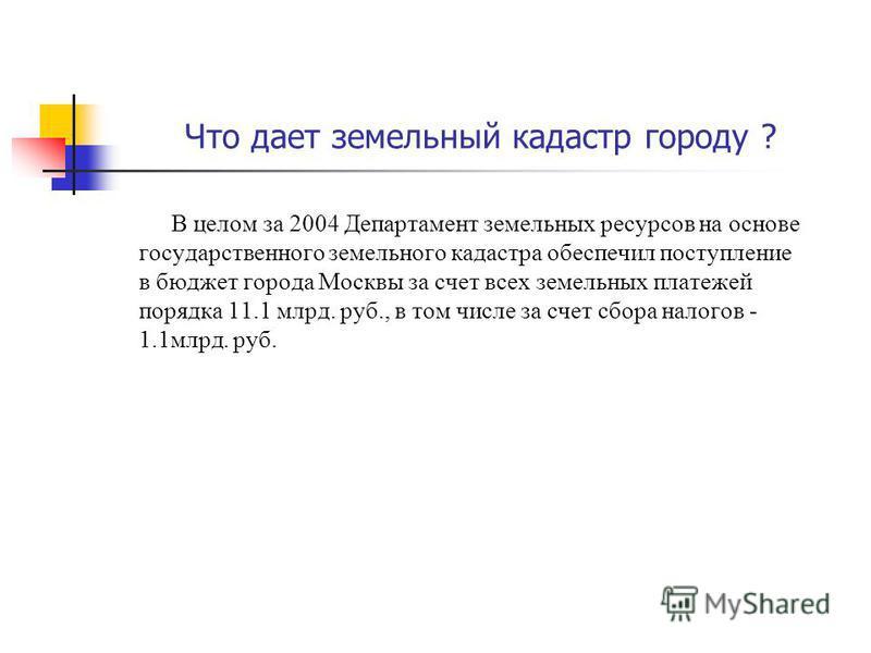 Что дает земельный кадастр городу ? В целом за 2004 Департамент земельных ресурсов на основе государственного земельного кадастра обеспечил поступление в бюджет города Москвы за счет всех земельных платежей порядка 11.1 млрд. руб., в том числе за сче