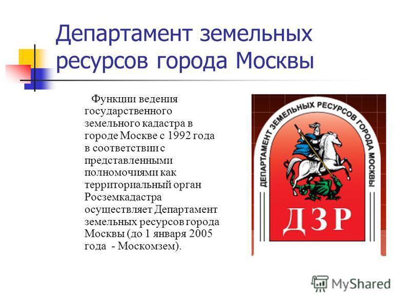 Департамент земельных ресурсов города Москвы Функции ведения государственного земельного кадастра в городе Москве с 1992 года в соответствии с представленными полномочиями как территориальный орган Росземкадастра осуществляет Департамент земельных ре