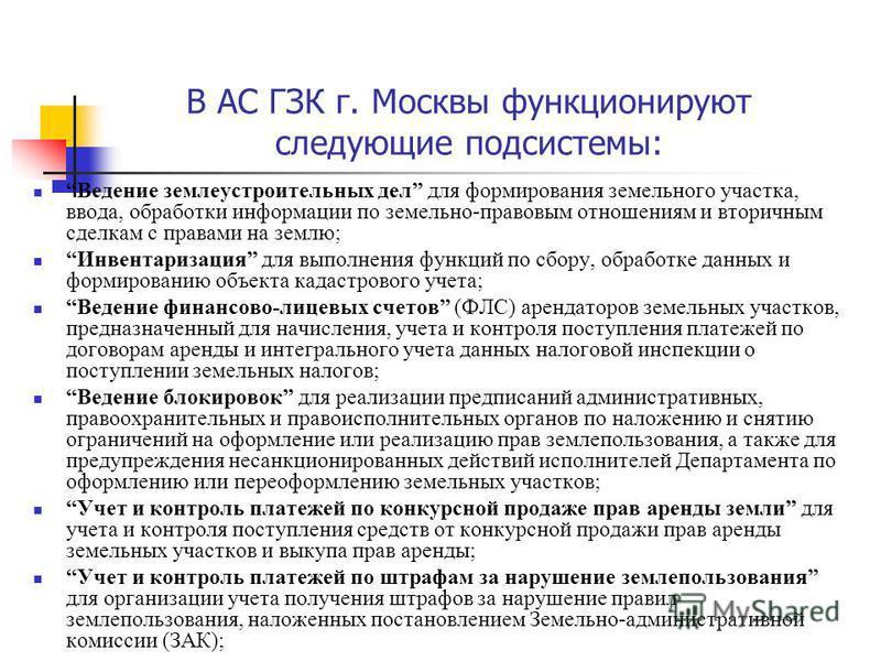 В АС ГЗК г. Москвы функционируют следующие подсистемы: Ведение землеустроительных дел для формирования земельного участка, ввода, обработки информации по земельно-правовым отношениям и вторичным сделкам с правами на землю; Инвентаризация для выполнен