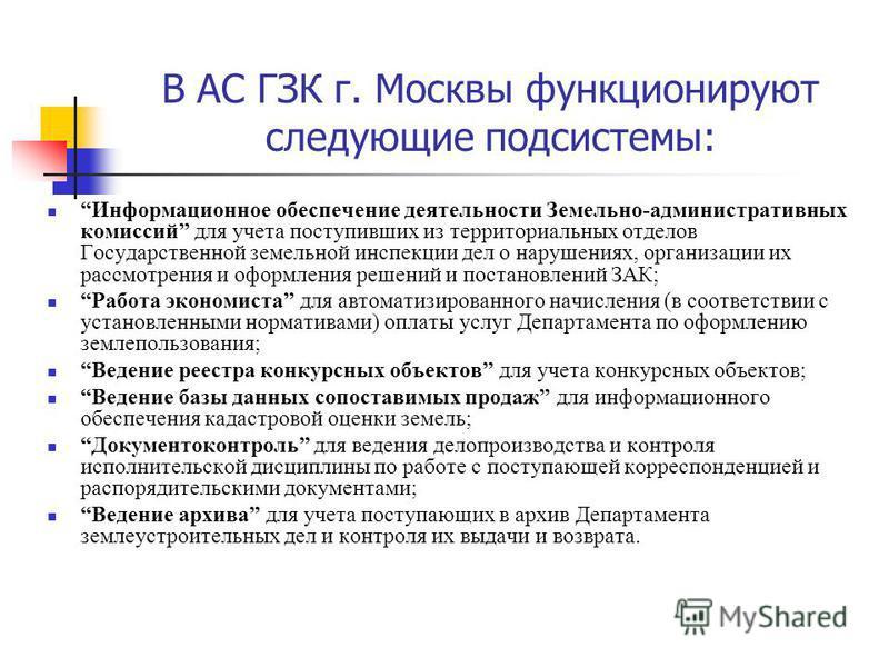 В АС ГЗК г. Москвы функционируют следующие подсистемы: Информационное обеспечение деятельности Земельно-административных комиссий для учета поступивших из территориальных отделов Государственной земельной инспекции дел о нарушениях, организации их ра