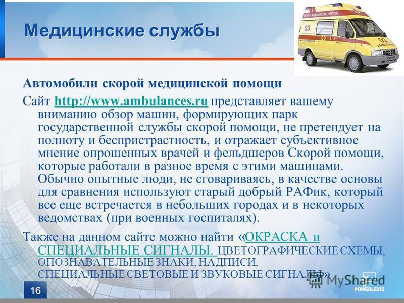 16 Медицинские службы Автомобили скорой медицинской помощи Сайт http://www.ambulances.ru представляет вашему вниманию обзор машин, формирующих парк государственной службы скорой помощи, не претендует на полноту и беспристрастность, и отражает субъект