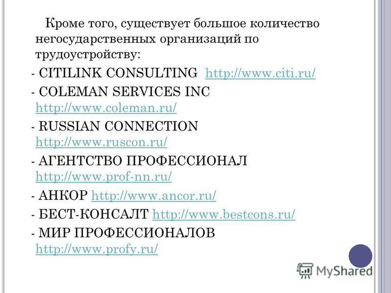 Кроме того, существует большое количество негосударственных организаций по трудоустройству: - CITILINK CONSULTING http://www.citi.ru/http://www.citi.ru/ - COLEMAN SERVICES INC http://www.coleman.ru/ http://www.coleman.ru/ - RUSSIAN CONNECTION http://