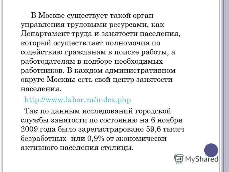 В Москве существует такой орган управления трудовыми ресурсами, как Департамент труда и занятости населения, который осуществляет полномочия по содействию гражданам в поиске работы, а работодателям в подборе необходимых работников. В каждом администр