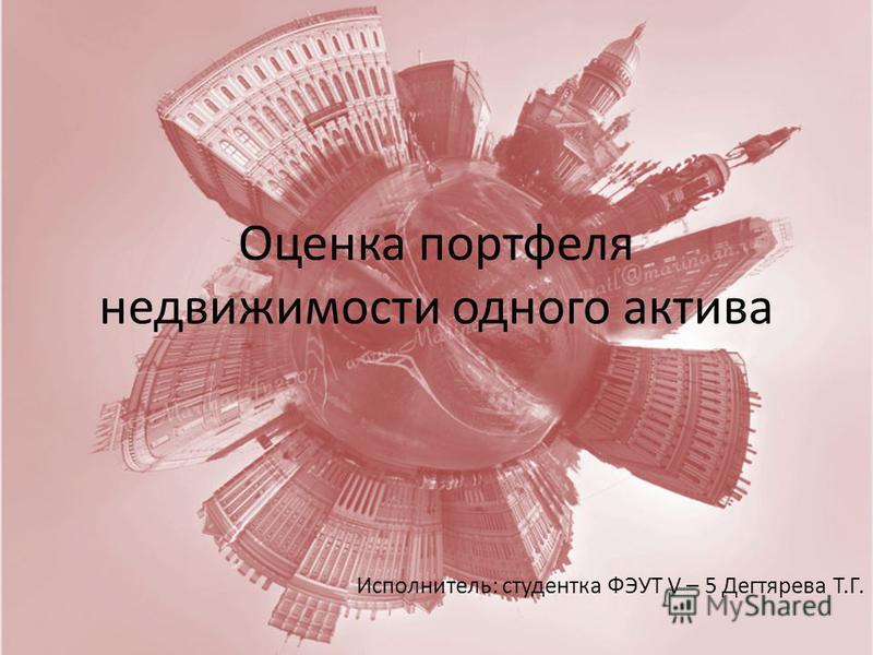 Оценка портфеля недвижимости одного актива Исполнитель: студентка ФЭУТ V – 5 Дегтярева Т.Г.