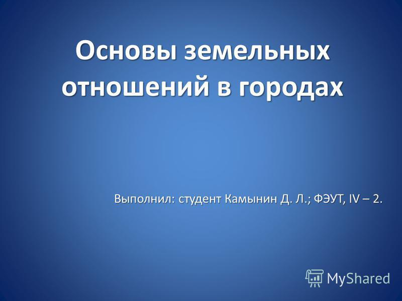 Основы земельных отношений в городах Выполнил: студент Камынин Д. Л.; ФЭУТ, IV – 2.