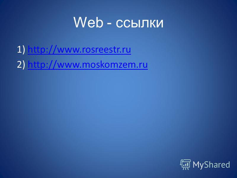 Web - ссылки 1) http://www.rosreestr.ruhttp://www.rosreestr.ru 2) http://www.moskomzem.ruhttp://www.moskomzem.ru