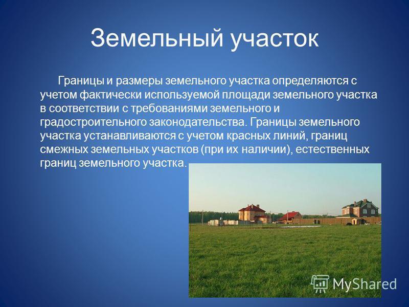 Земельный участок Границы и размеры земельного участка определяются с учетом фактически используемой площади земельного участка в соответствии с требованиями земельного и градостроительного законодательства. Границы земельного участка устанавливаются