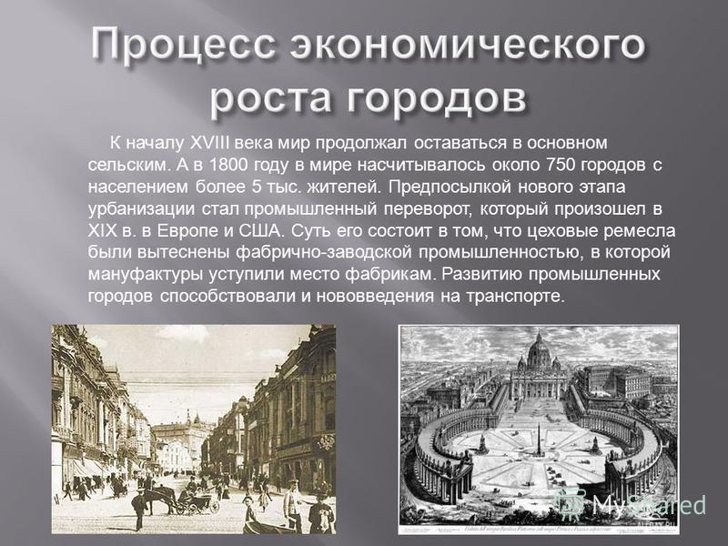 К началу XVIII века мир продолжал оставаться в основном сельским. А в 1800 году в мире насчитывалось около 750 городов с населением более 5 тыс. жителей. Предпосылкой нового этапа урбанизации стал промышленный переворот, который произошел в XIX в. в