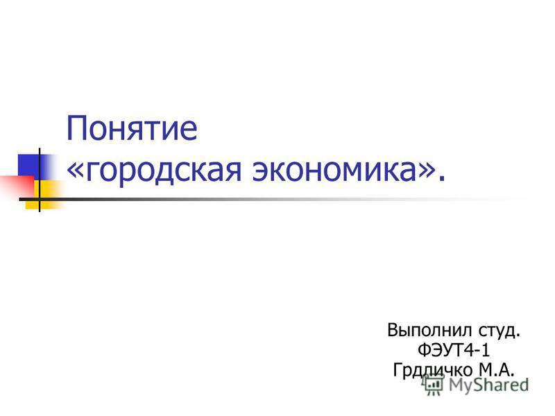 Понятие «городская экономика». Выполнил студ. ФЭУТ4-1 Грдличко М.А.