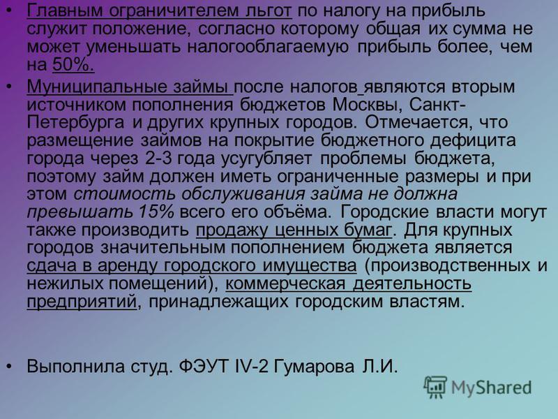 Главным ограничителем льгот по налогу на прибыль служит положение, согласно которому общая их сумма не может уменьшать налогооблагаемую прибыль более, чем на 50%. Муниципальные займы после налогов являются вторым источником пополнения бюджетов Москвы