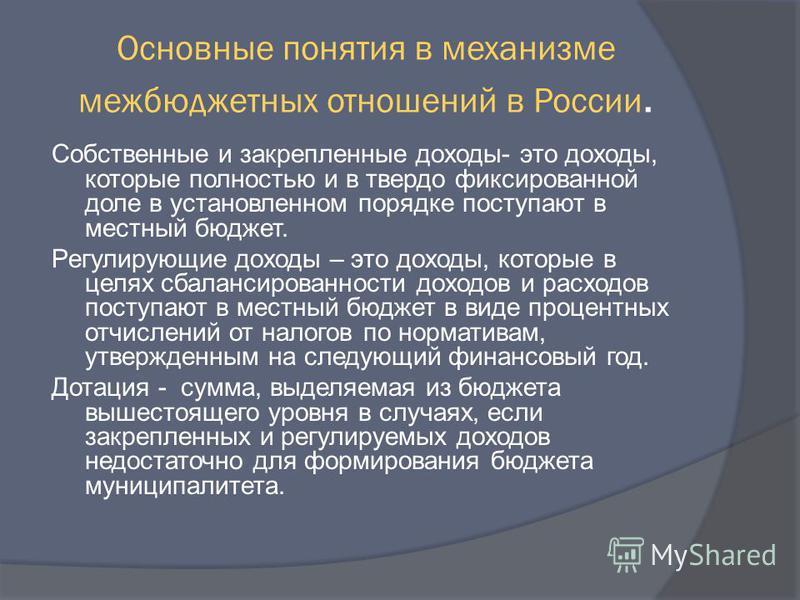 Основные понятия в механизме межбюджетных отношений в России. Собственные и закрепленные доходы- это доходы, которые полностью и в твердо фиксированной доле в установленном порядке поступают в местный бюджет. Регулирующие доходы – это доходы, которые