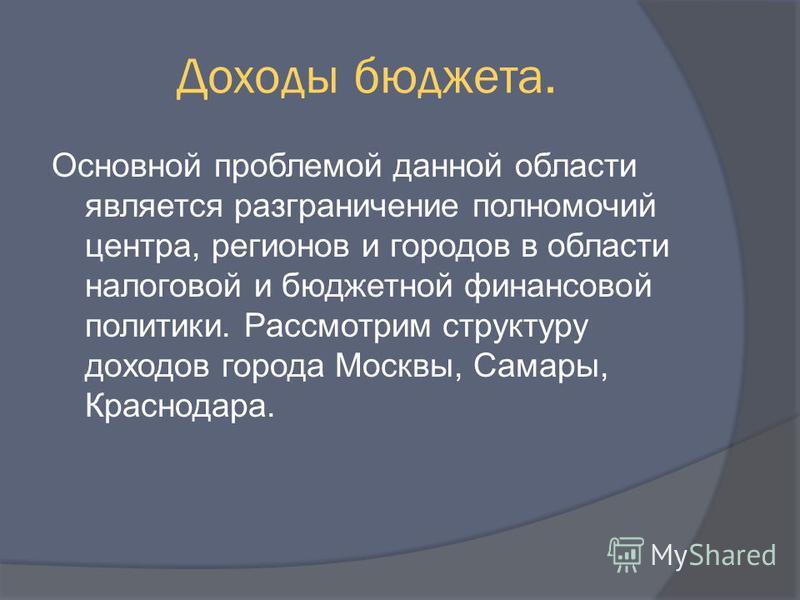 Доходы бюджета. Основной проблемой данной области является разграничение полномочий центра, регионов и городов в области налоговой и бюджетной финансовой политики. Рассмотрим структуру доходов города Москвы, Самары, Краснодара.