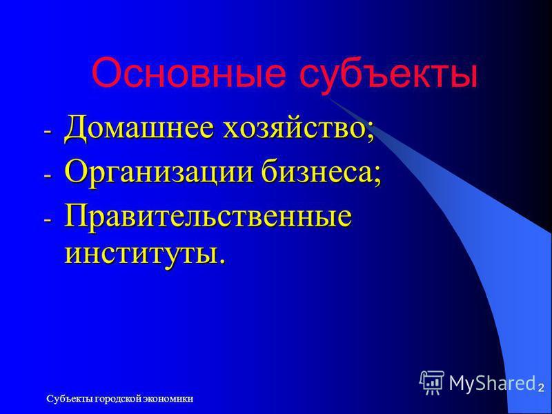 2 Основные субъекты - Домашнее хозяйство; - Организации бизнеса; - Правительственные институты.