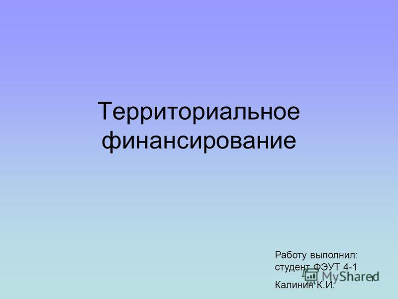 1 Территориальное финансирование Работу выполнил: студент ФЭУТ 4-1 Калинин К.И.