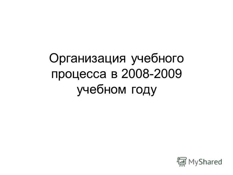 Организация учебного процесса в 2008-2009 учебном году