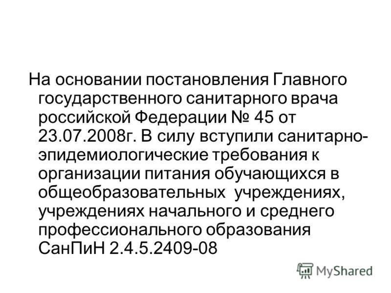 На основании постановления Главного государственного санитарного врача российской Федерации 45 от 23.07.2008 г. В силу вступили санитарно- эпидемиологические требования к организации питания обучающихся в общеобразовательных учреждениях, учреждениях