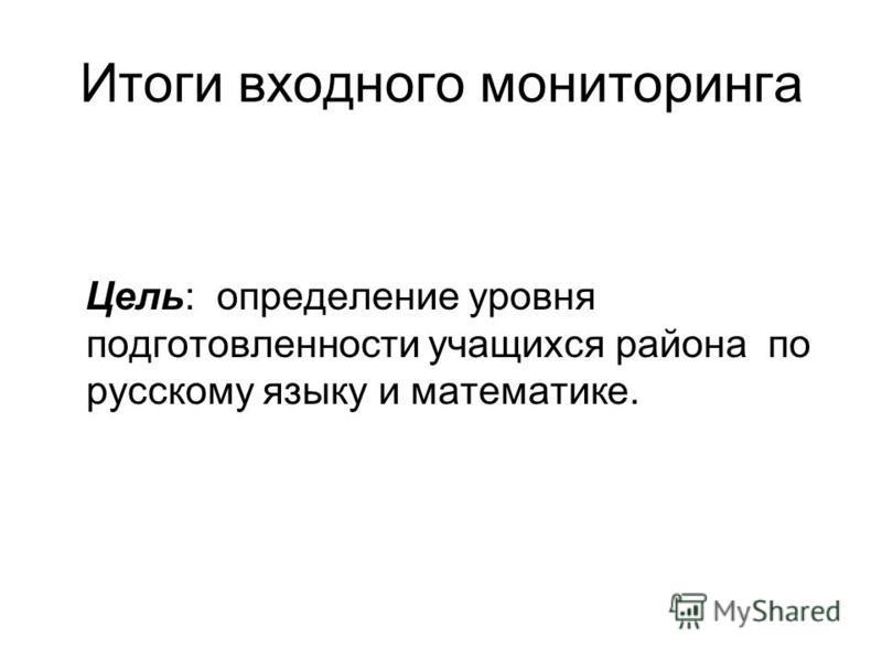 Итоги входного мониторинга Цель: определение уровня подготовленности учащихся района по русскому языку и математике.