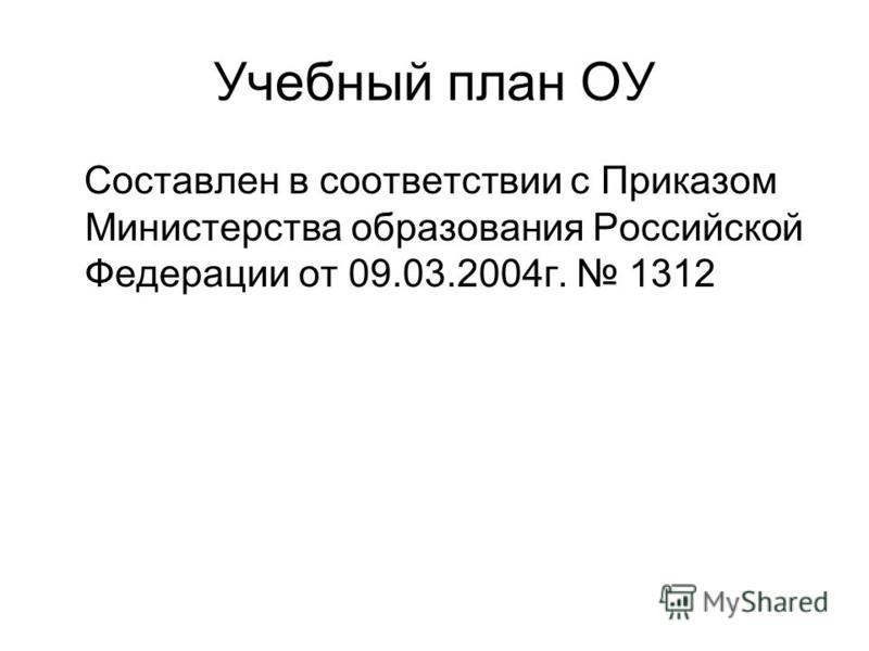 Учебный план ОУ Составлен в соответствии с Приказом Министерства образования Российской Федерации от 09.03.2004 г. 1312