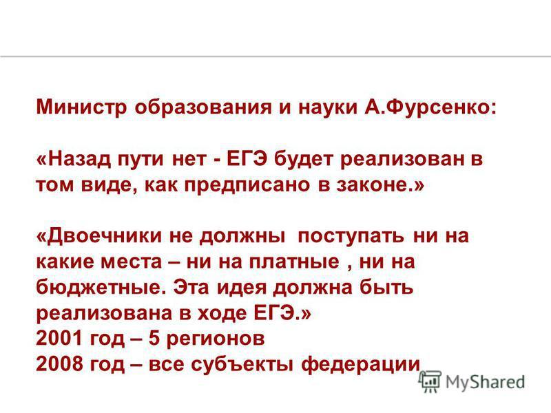 Министр образования и науки А.Фурсенко: «Назад пути нет - ЕГЭ будет реализован в том виде, как предписано в законе.» «Двоечники не должны поступать ни на какие места – ни на платные, ни на бюджетные. Эта идея должна быть реализована в ходе ЕГЭ.» 2001