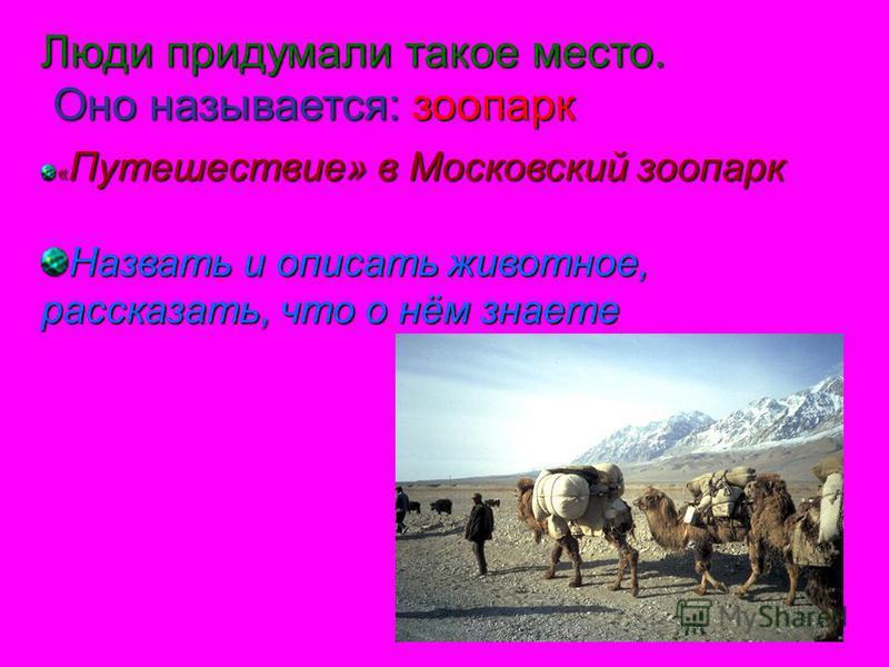 Люди придумали такое место. Оно называется: зоопарк Оно называется: зоопарк « Путешествие» в Московский зоопарк Назвать и описать животное, рассказать, что о нём знаете