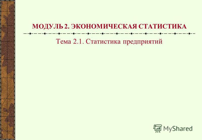 МОДУЛЬ 2. ЭКОНОМИЧЕСКАЯ СТАТИСТИКА Тема 2.1. Статистика предприятий