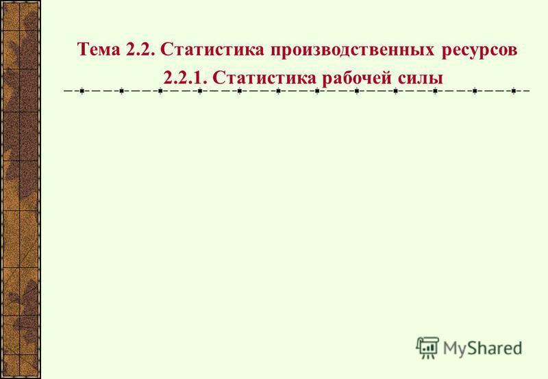Тема 2.2. Статистика производственных ресурсов 2.2.1. Статистика рабочей силы
