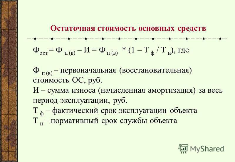 Остаточная стоимость основных средств Ф ост = Ф п (в) – И = Ф п (в) * (1 – T ф / T н ), где Ф п (в) – первоначальная (восстановительная) стоимость ОС, руб. И – сумма износа (начисленная амортизация) за весь период эксплуатации, руб. T ф – фактический