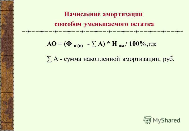 Начисление амортизации способом уменьшаемого остатка АО = (Ф п (в) - А) * Н ам / 100%, где А - сумма накопленной амортизации, руб.