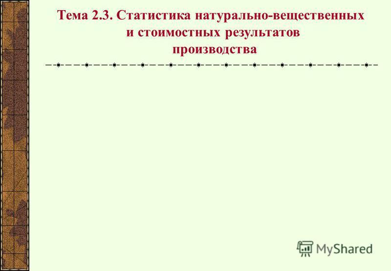 Тема 2.3. Статистика натурально-вещественных и стоимостных результатов производства