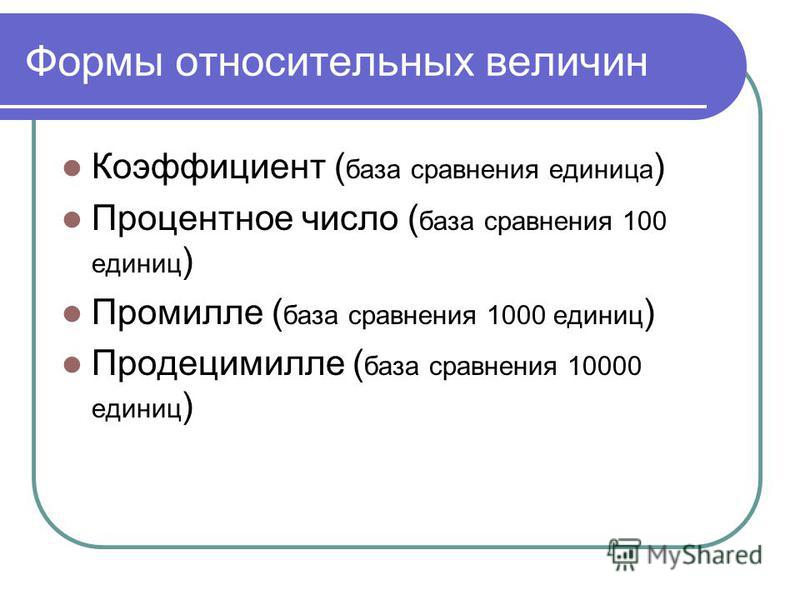 Формы относительных величин Коэффициент ( база сравнения единица ) Процентное число ( база сравнения 100 единиц ) Промилле ( база сравнения 1000 единиц ) Продецимилле ( база сравнения 10000 единиц )