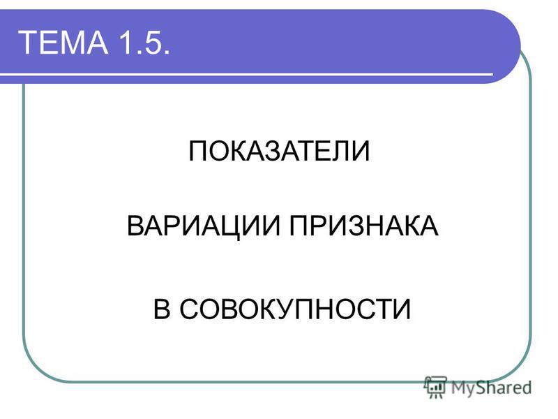 ТЕМА 1.5. ПОКАЗАТЕЛИ ВАРИАЦИИ ПРИЗНАКА В СОВОКУПНОСТИ