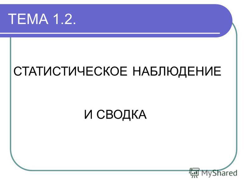 ТЕМА 1.2. СТАТИСТИЧЕСКОЕ НАБЛЮДЕНИЕ И СВОДКА