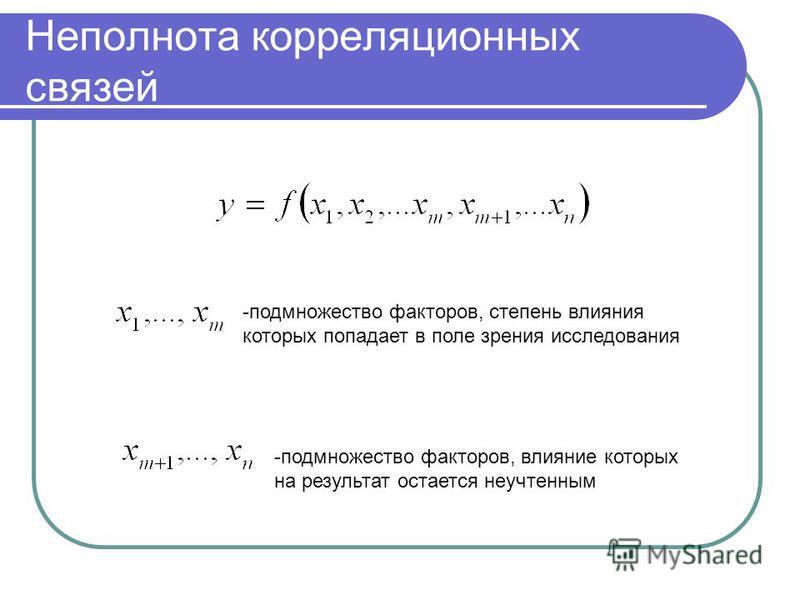 Неполнота корреляционных связей -подмножество факторов, степень влияния которых попадает в поле зрения исследования -подмножество факторов, влияние которых на результат остается неучтенным