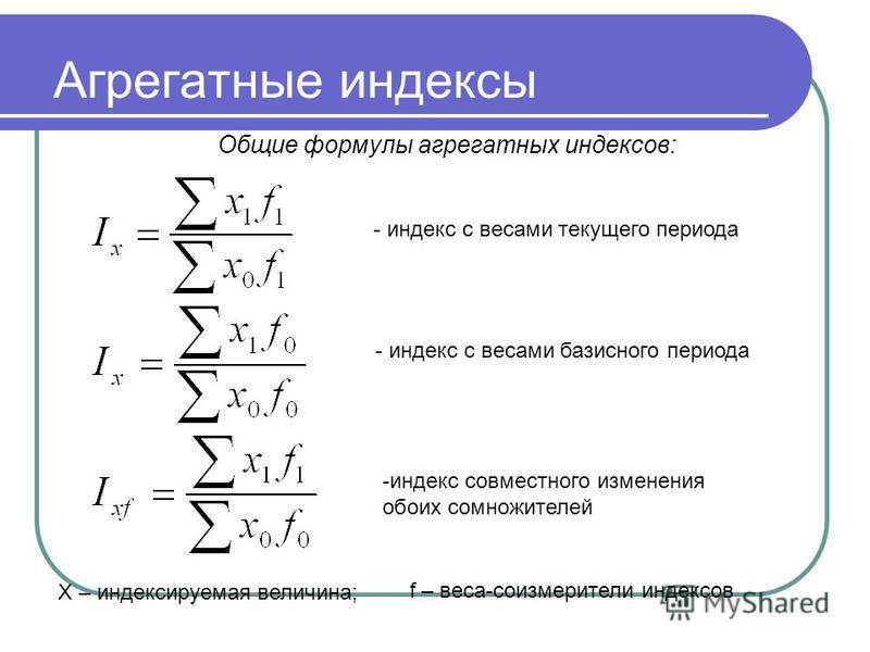 Агрегатные индексы Общие формулы агрегатных индексов: - индекс с весами текущего периода - индекс с весами базисного периода -индекс совместного изменения обоих сомножителей Х – индексируемая величина; f – веса-соизмерители индексов