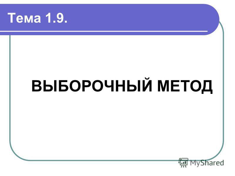 Тема 1.9. ВЫБОРОЧНЫЙ МЕТОД