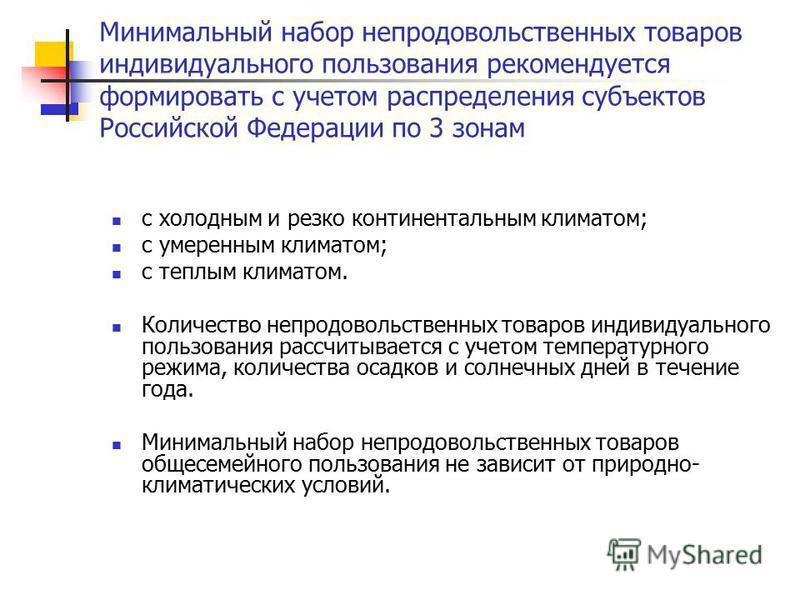 Минимальный набор непродовольственных товаров индивидуального пользования рекомендуется формировать с учетом распределения субъектов Российской Федерации по 3 зонам с холодным и резко континентальным климатом; с умеренным климатом; с теплым климатом.