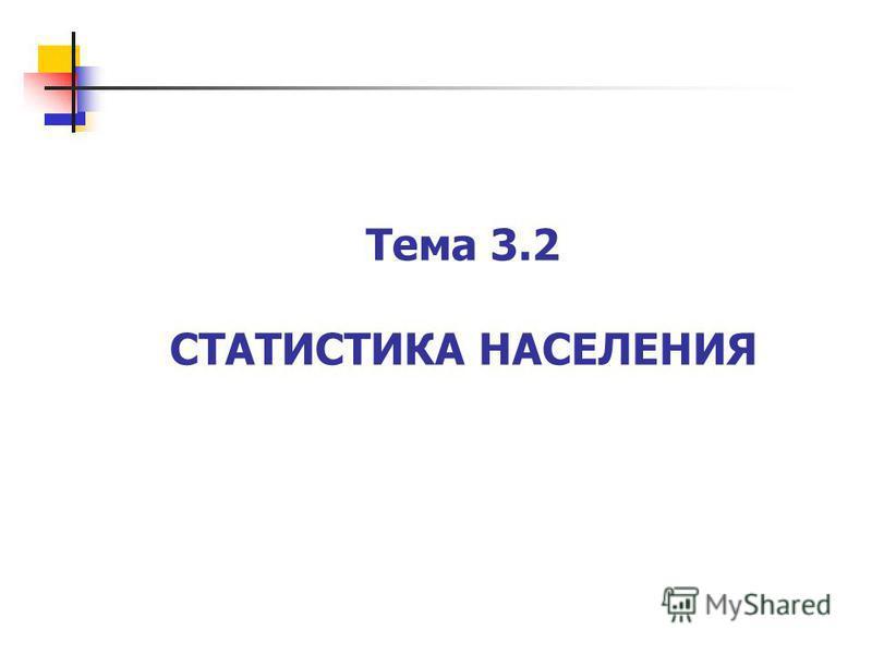 Тема 3.2 СТАТИСТИКА НАСЕЛЕНИЯ