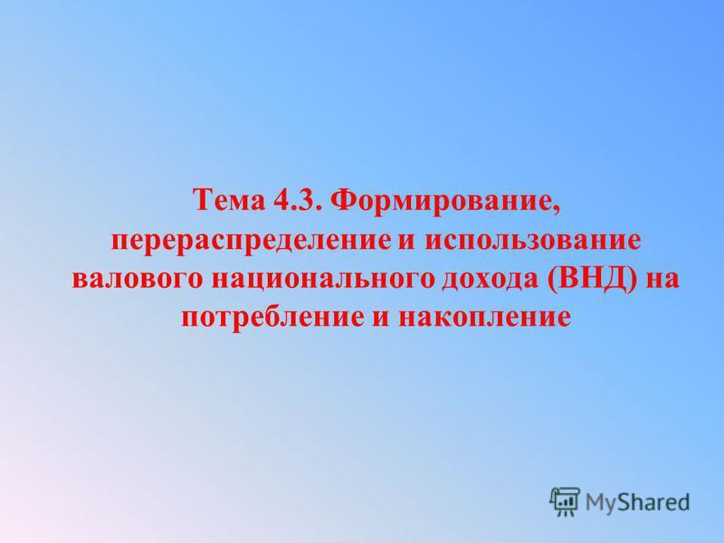 Тема 4.3. Формирование, перераспределение и использование валового национального дохода (ВНД) на потребление и накопление