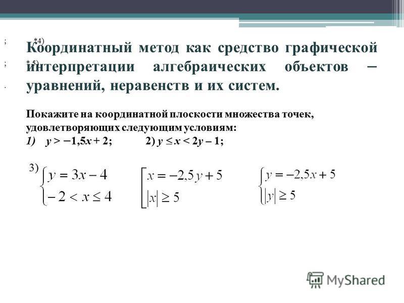 Координатный метод как средство графической интерпретации алгебраических объектов – уравнений, неравенств и их систем. Покажите на координатной плоскости множества точек, удовлетворяющих следующим условиям: 1)y > – 1,5x + 2; 2) y x < 2y – 1; 3) ; *4)