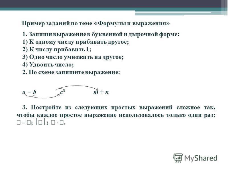 1. Запиши выражение в буквенной и дырочной форме: 1) К одному числу прибавить другое; 2) К числу прибавить 1; 3) Одно число умножить на другое; 4) Удвоить число; 2. По схеме запишите выражение: a – b c 3 m + n 3. Постройте из следующих простых выраже