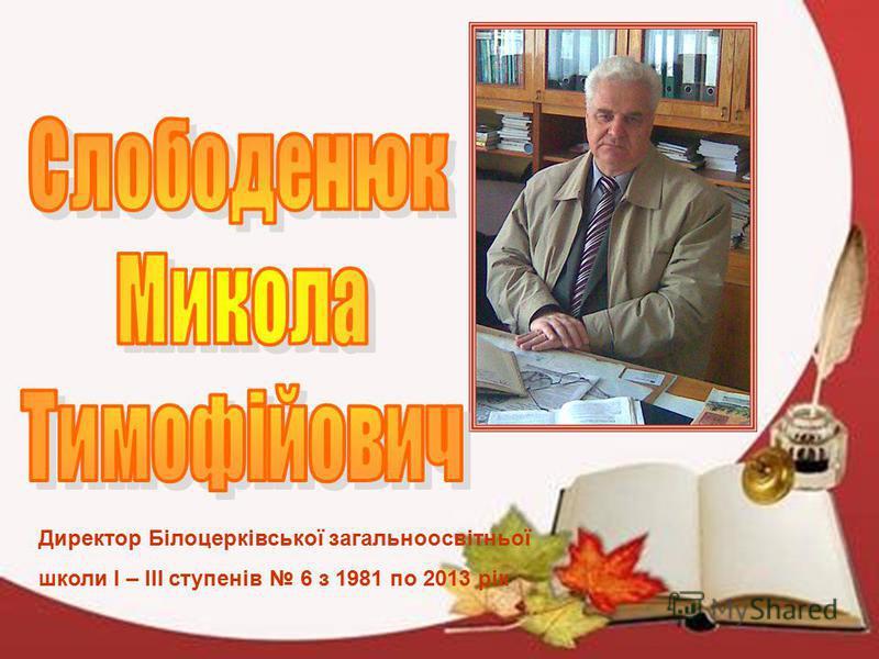 Директор Білоцерківської загальноосвітньої школи І – ІІІ ступенів 6 з 1981 по 2013 рік