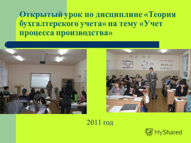 Открытый урок по дисциплине «Теория бухгалтерского учета» на тему «Учет процесса производства» 2011 год