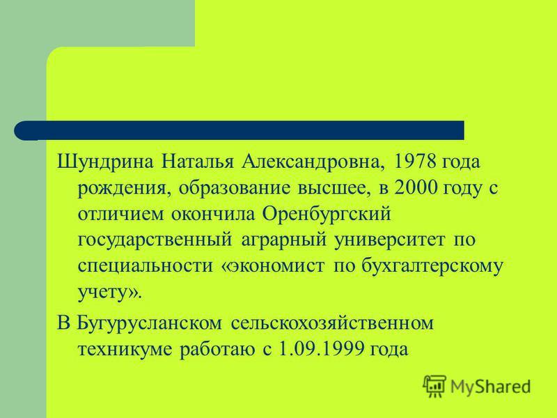 Шундрина Наталья Александровна, 1978 года рождения, образование высшее, в 2000 году с отличием окончила Оренбургский государственный аграрный университет по специальности «экономист по бухгалтерскому учету». В Бугурусланском сельскохозяйственном техн