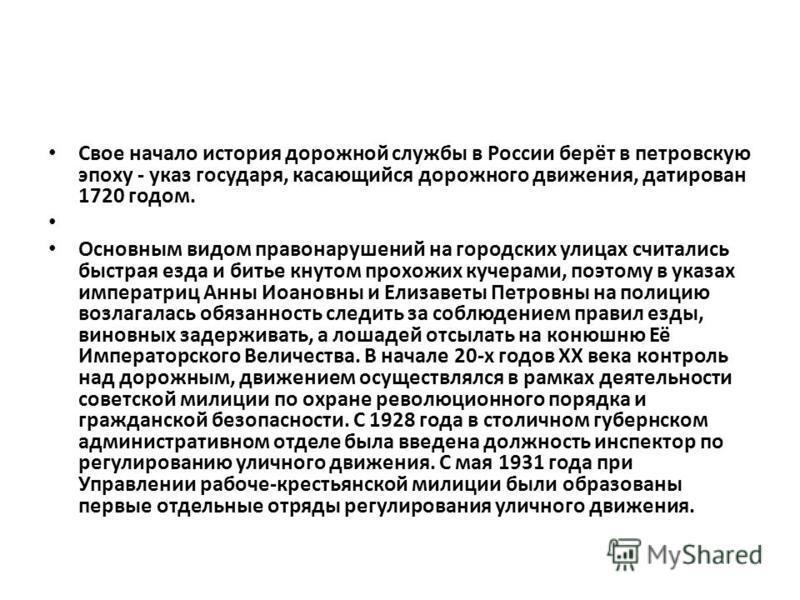 Свое начало история дорожной службы в России берёт в петровскую эпоху - указ государя, касающийся дорожного движения, датирован 1720 годом. Основным видом правонарушений на городских улицах считались быстрая езда и битье кнутом прохожих кучерами, поэ