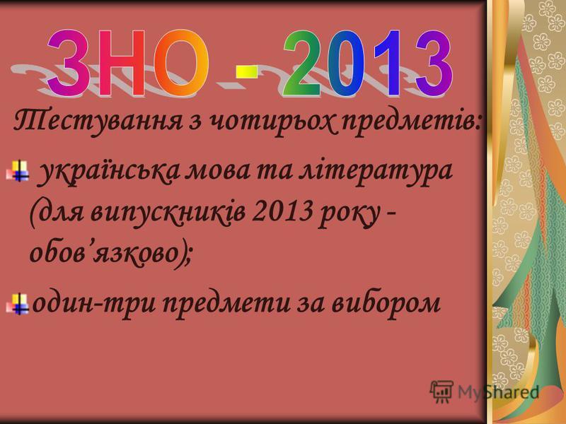 Тестування з чотирьох предметів: українська мова та література (для випускників 2013 року - обовязково); один-три предмети за вибором