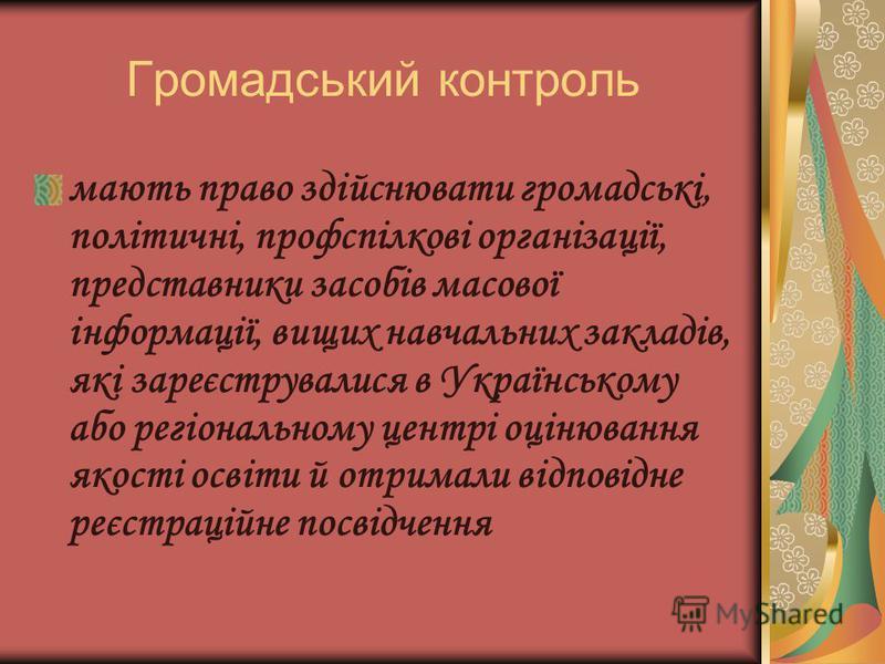 Громадський контроль мають право здійснювати громадські, політичні, профспілкові організації, представники засобів масової інформації, вищих навчальних закладів, які зареєструвалися в Українському або регіональному центрі оцінювання якості освіти й о